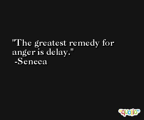 The greatest remedy for anger is delay. -Seneca