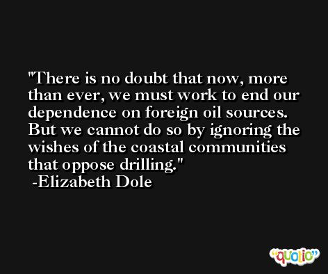 There is no doubt that now, more than ever, we must work to end our dependence on foreign oil sources. But we cannot do so by ignoring the wishes of the coastal communities that oppose drilling. -Elizabeth Dole