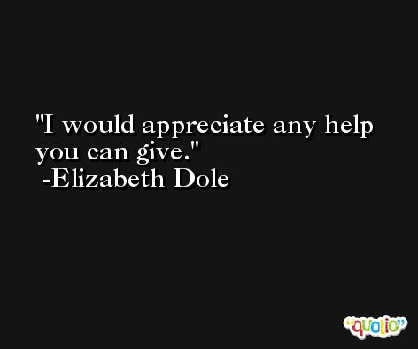 I would appreciate any help you can give. -Elizabeth Dole