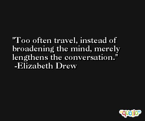Too often travel, instead of broadening the mind, merely lengthens the conversation. -Elizabeth Drew
