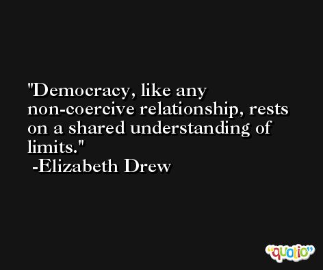 Democracy, like any non-coercive relationship, rests on a shared understanding of limits. -Elizabeth Drew