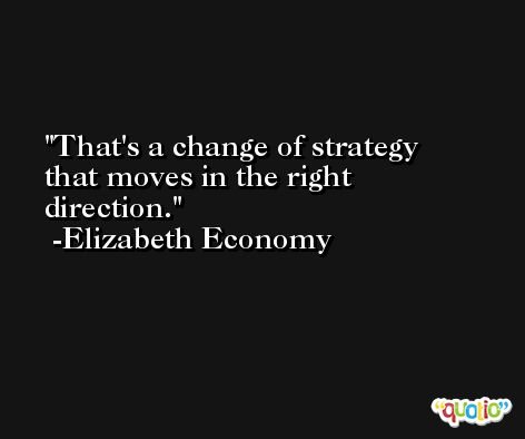 That's a change of strategy that moves in the right direction. -Elizabeth Economy