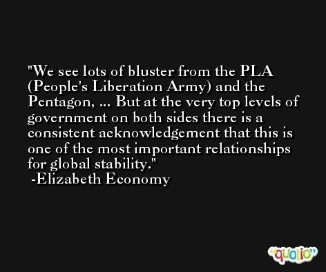 We see lots of bluster from the PLA (People's Liberation Army) and the Pentagon, ... But at the very top levels of government on both sides there is a consistent acknowledgement that this is one of the most important relationships for global stability. -Elizabeth Economy