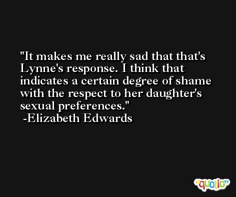 It makes me really sad that that's Lynne's response. I think that indicates a certain degree of shame with the respect to her daughter's sexual preferences. -Elizabeth Edwards