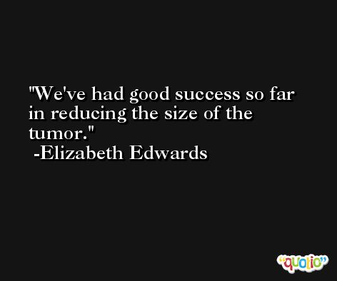 We've had good success so far in reducing the size of the tumor. -Elizabeth Edwards