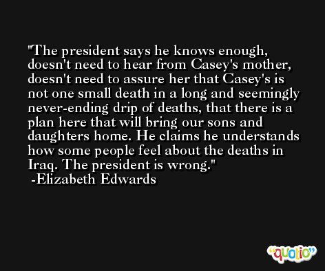 The president says he knows enough, doesn't need to hear from Casey's mother, doesn't need to assure her that Casey's is not one small death in a long and seemingly never-ending drip of deaths, that there is a plan here that will bring our sons and daughters home. He claims he understands how some people feel about the deaths in Iraq. The president is wrong. -Elizabeth Edwards