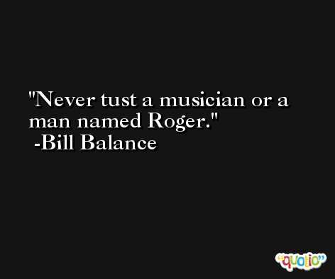 Never tust a musician or a man named Roger. -Bill Balance
