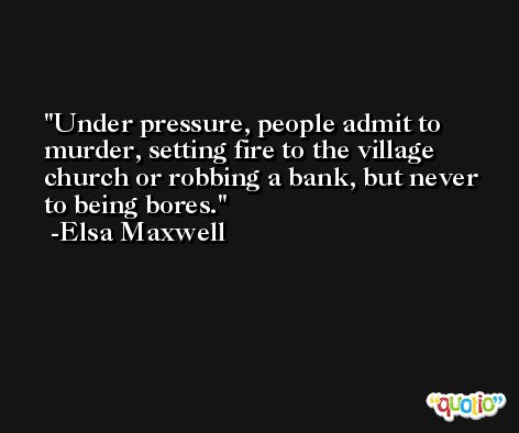 Under pressure, people admit to murder, setting fire to the village church or robbing a bank, but never to being bores. -Elsa Maxwell