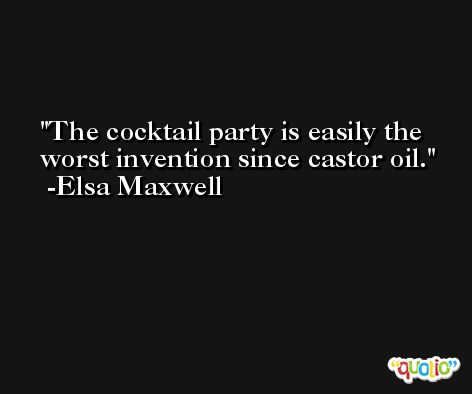 The cocktail party is easily the worst invention since castor oil. -Elsa Maxwell