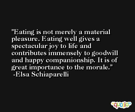 Eating is not merely a material pleasure. Eating well gives a spectacular joy to life and contributes immensely to goodwill and happy companionship. It is of great importance to the morale. -Elsa Schiaparelli
