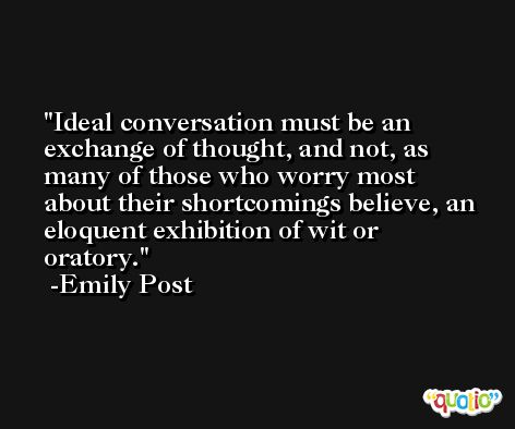 Ideal conversation must be an exchange of thought, and not, as many of those who worry most about their shortcomings believe, an eloquent exhibition of wit or oratory. -Emily Post