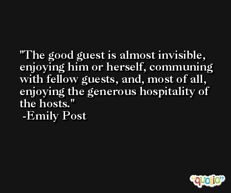 The good guest is almost invisible, enjoying him or herself, communing with fellow guests, and, most of all, enjoying the generous hospitality of the hosts. -Emily Post