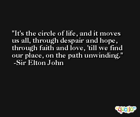 It's the circle of life, and it moves us all, through despair and hope, through faith and love, 'till we find our place, on the path unwinding. -Sir Elton John