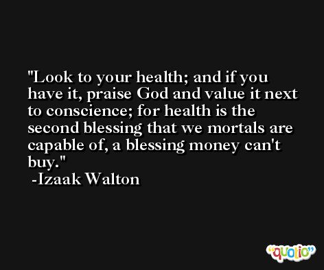 Look to your health; and if you have it, praise God and value it next to conscience; for health is the second blessing that we mortals are capable of, a blessing money can't buy. -Izaak Walton