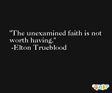 The unexamined faith is not worth having. -Elton Trueblood