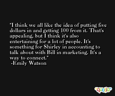 I think we all like the idea of putting five dollars in and getting 100 from it. That's appealing, but I think it's also entertaining for a lot of people. It's something for Shirley in accounting to talk about with Bill in marketing. It's a way to connect. -Emily Watson