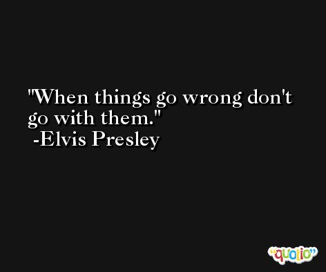 When things go wrong don't go with them. -Elvis Presley