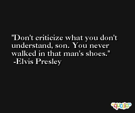 Don't criticize what you don't understand, son. You never walked in that man's shoes. -Elvis Presley