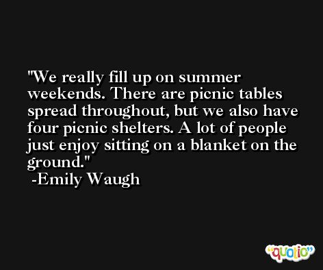 We really fill up on summer weekends. There are picnic tables spread throughout, but we also have four picnic shelters. A lot of people just enjoy sitting on a blanket on the ground. -Emily Waugh