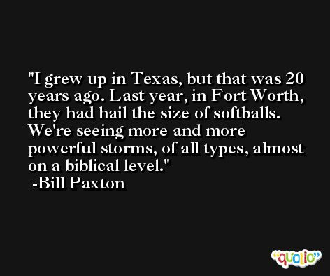I grew up in Texas, but that was 20 years ago. Last year, in Fort Worth, they had hail the size of softballs. We're seeing more and more powerful storms, of all types, almost on a biblical level. -Bill Paxton