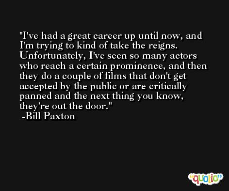 I've had a great career up until now, and I'm trying to kind of take the reigns. Unfortunately, I've seen so many actors who reach a certain prominence, and then they do a couple of films that don't get accepted by the public or are critically panned and the next thing you know, they're out the door. -Bill Paxton