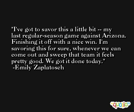 I've got to savor this a little bit -- my last regular-season game against Arizona. Finishing it off with a nice win. I'm savoring this for sure, whenever we can come out and sweep that team it feels pretty good. We got it done today. -Emily Zaplatosch