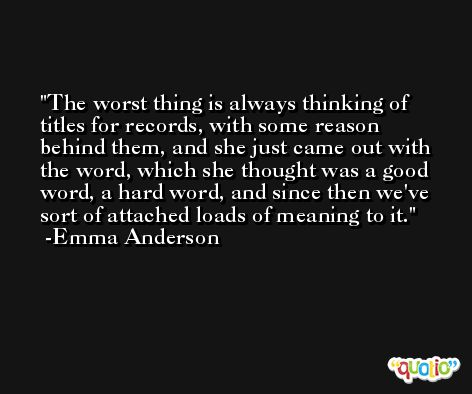 The worst thing is always thinking of titles for records, with some reason behind them, and she just came out with the word, which she thought was a good word, a hard word, and since then we've sort of attached loads of meaning to it. -Emma Anderson