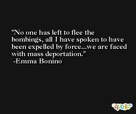 No one has left to flee the bombings, all I have spoken to have been expelled by force...we are faced with mass deportation. -Emma Bonino
