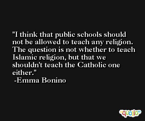I think that public schools should not be allowed to teach any religion. The question is not whether to teach Islamic religion, but that we shouldn't teach the Catholic one either. -Emma Bonino