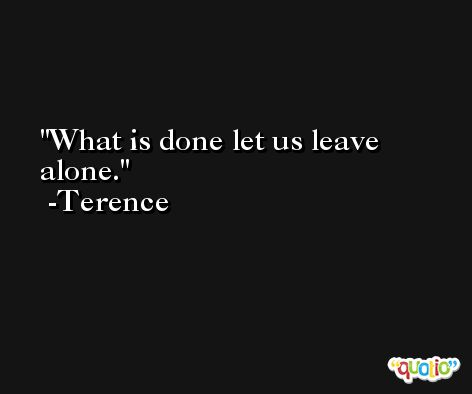 What is done let us leave alone. -Terence