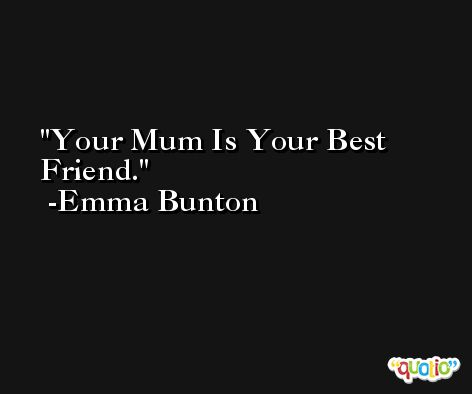 Your Mum Is Your Best Friend. -Emma Bunton