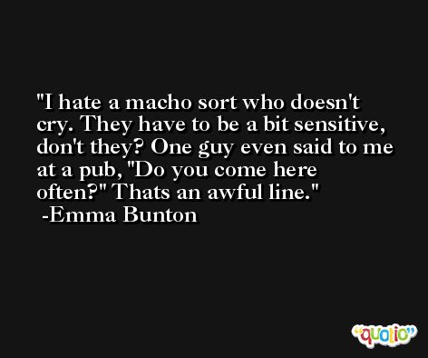 I hate a macho sort who doesn't cry. They have to be a bit sensitive, don't they? One guy even said to me at a pub, 'Do you come here often?' Thats an awful line. -Emma Bunton