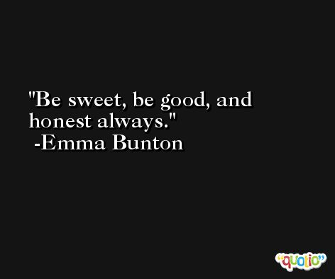 Be sweet, be good, and honest always. -Emma Bunton