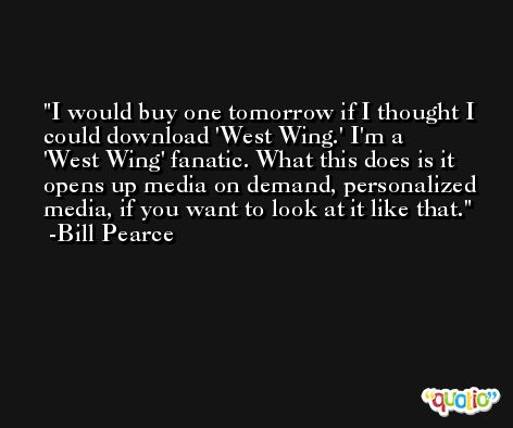 I would buy one tomorrow if I thought I could download 'West Wing.' I'm a 'West Wing' fanatic. What this does is it opens up media on demand, personalized media, if you want to look at it like that. -Bill Pearce