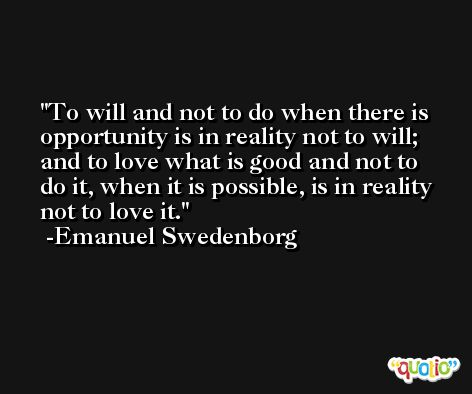 To will and not to do when there is opportunity is in reality not to will; and to love what is good and not to do it, when it is possible, is in reality not to love it. -Emanuel Swedenborg