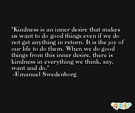 Kindness is an inner desire that makes us want to do good things even if we do not get anything in return. It is the joy of our life to do them. When we do good things from this inner desire, there is kindness in everything we think, say, want and do. -Emanuel Swedenborg