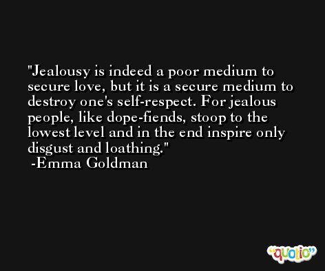 Jealousy is indeed a poor medium to secure love, but it is a secure medium to destroy one's self-respect. For jealous people, like dope-fiends, stoop to the lowest level and in the end inspire only disgust and loathing. -Emma Goldman