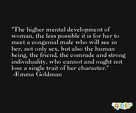 The higher mental development of woman, the less possible it is for her to meet a congenial male who will see in her, not only sex, but also the human being, the friend, the comrade and strong individuality, who cannot and ought not lose a single trait of her character. -Emma Goldman
