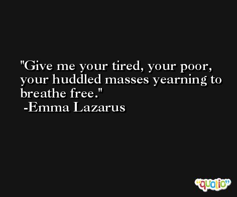 Give me your tired, your poor, your huddled masses yearning to breathe free. -Emma Lazarus