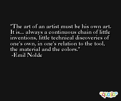 The art of an artist must be his own art. It is... always a continuous chain of little inventions, little technical discoveries of one's own, in one's relation to the tool, the material and the colors. -Emil Nolde