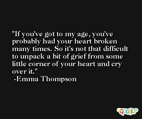 If you've got to my age, you've probably had your heart broken many times. So it's not that difficult to unpack a bit of grief from some little corner of your heart and cry over it. -Emma Thompson