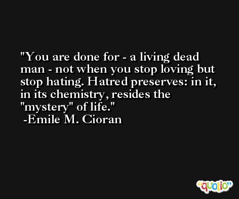 You are done for - a living dead man - not when you stop loving but stop hating. Hatred preserves: in it, in its chemistry, resides the