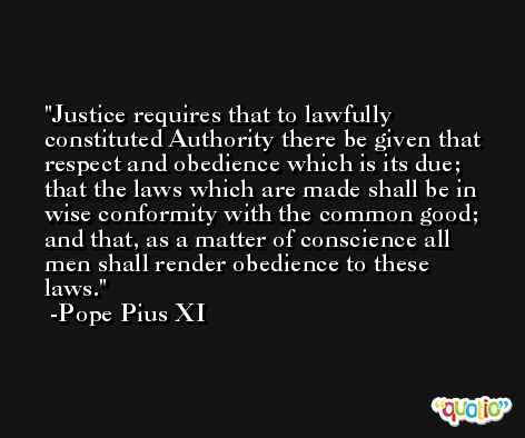 Justice requires that to lawfully constituted Authority there be given that respect and obedience which is its due; that the laws which are made shall be in wise conformity with the common good; and that, as a matter of conscience all men shall render obedience to these laws. -Pope Pius XI