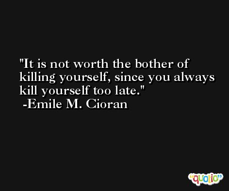 It is not worth the bother of killing yourself, since you always kill yourself too late. -Emile M. Cioran