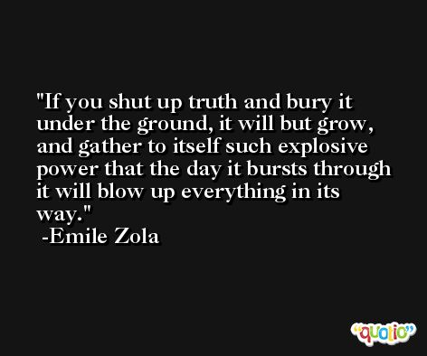 If you shut up truth and bury it under the ground, it will but grow, and gather to itself such explosive power that the day it bursts through it will blow up everything in its way. -Emile Zola