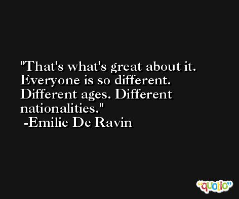 That's what's great about it. Everyone is so different. Different ages. Different nationalities. -Emilie De Ravin