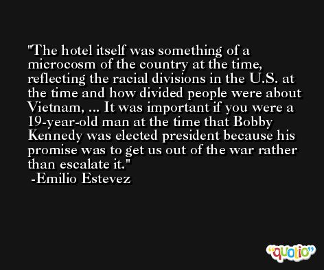 The hotel itself was something of a microcosm of the country at the time, reflecting the racial divisions in the U.S. at the time and how divided people were about Vietnam, ... It was important if you were a 19-year-old man at the time that Bobby Kennedy was elected president because his promise was to get us out of the war rather than escalate it. -Emilio Estevez