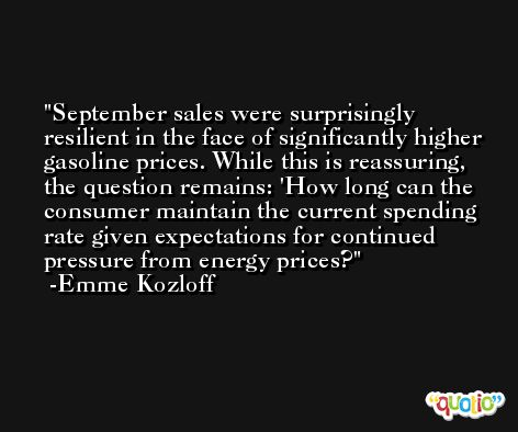 September sales were surprisingly resilient in the face of significantly higher gasoline prices. While this is reassuring, the question remains: 'How long can the consumer maintain the current spending rate given expectations for continued pressure from energy prices? -Emme Kozloff