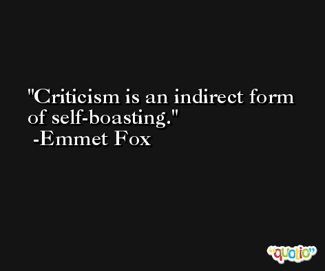Criticism is an indirect form of self-boasting. -Emmet Fox