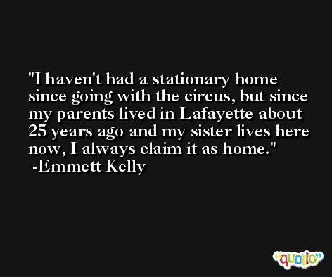 I haven't had a stationary home since going with the circus, but since my parents lived in Lafayette about 25 years ago and my sister lives here now, I always claim it as home. -Emmett Kelly